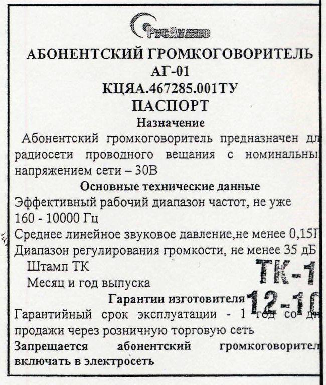 Громкоговоритель абонентский АГ-01, предназначен для работы в радиосети проводного вещания, с номинальным рабочим напряжением сети — 30 Вольт. Запрещается громкоговоритель абонентский АГ-01